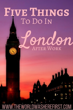 Five Things to do in London After Work - The World Was Here First